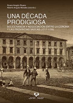 Una década prodigiosa. Beligerancia y negociación entre la Corona y las provincias vascas (1717-1728)